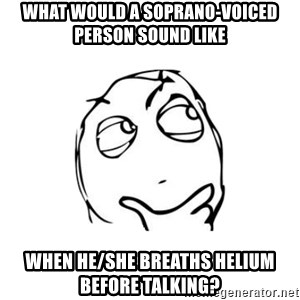 thinking guy - what would a soprano-voiced person sound like when he/she breaths helium before talking?