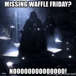 Darth Vader - Nooooooo - Missing waffle friday? noooooooooooooo!