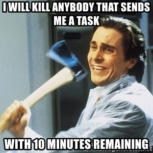 Patrick Bateman With Axe - i will kill anybody that sends me a task with 10 minutes remaining