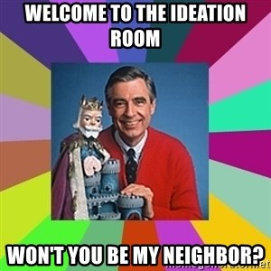 mr rogers  - welcome to the ideation room won't you be my neighbor?