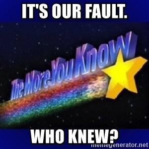 The more you know - it's our fault. who knew?