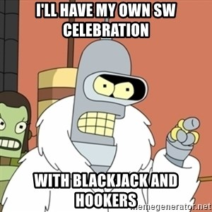 bender blackjack and hookers - I'll have my own SW celebration with blackjack and hookers