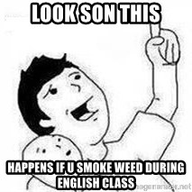 Look son, A person got mad - LOOK SON this HAPPENS IF U SMOKE WEED DURING ENGLISH CLASS