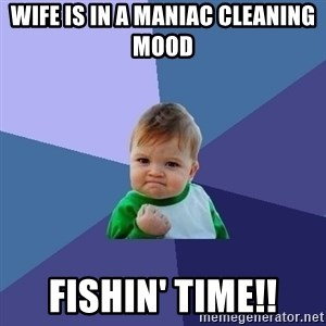 Success Kid - Wife is in a maniac cleaning mood fishin' time!!
