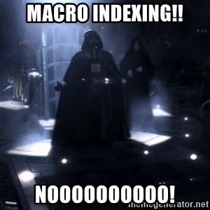 Darth Vader - Nooooooo - MACRO Indexing!! NOOOOOOOOOO!