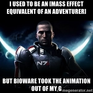 Mass Effect - I USED TO BE AN [MASS EFFECT EQUIVALENT OF AN ADVENTURER]  BUT BIOWARE TOOK THE ANIMATION OUT OF MY G