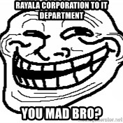 You Mad Bro - Rayala corporation to IT department YOU MAD BRO?