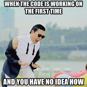 Gangnam Style - when the code is working on the first time and you have no idea how