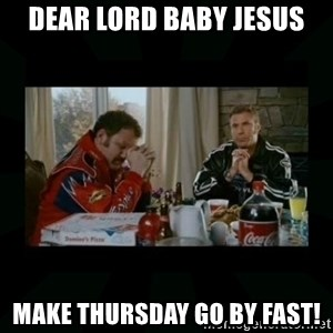 Dear lord baby jesus - DEAR LORD BABY JESUS MAKE THURSDAY GO BY FAST!
