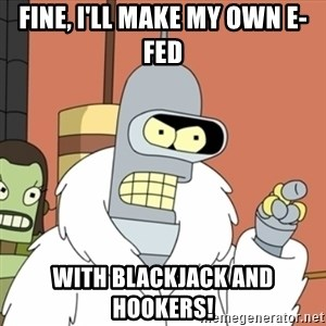 bender blackjack and hookers - fine, i'll make my own e-fed with blackjack and hookers!
