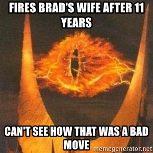 Eye of Sauron - Fires brad's wife after 11 years Can't see how that was a bad move