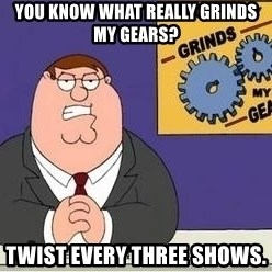 Grinds My Gears - You know what really grinds my gears? twist every three shows.