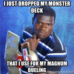 yugioh - I just dropped my monster deck  that I use for my magnum dueling