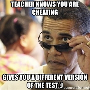 Obamawtf - teacher knows you are cheating gives you a different version of the test :)