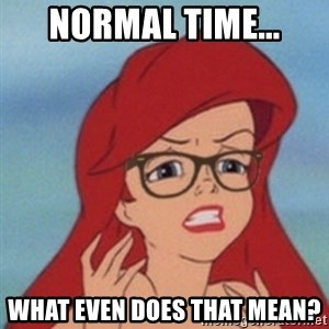 Hipster Ariel- - Normal time... what even does that mean?