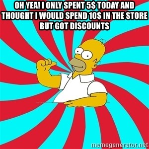 Frases Homero Simpson - oh Yea! i only spent 5$ today and thought I would spend 10$ in The store but got discounts