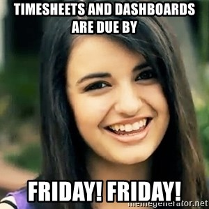 Rebecca Black Fried Egg - Timesheets and dashboards are due by Friday! Friday!