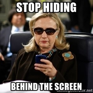 Hillary Text - stop hiding  behind the screen