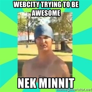 Nek minnit man - Webcity trying to be awesome nek minnit