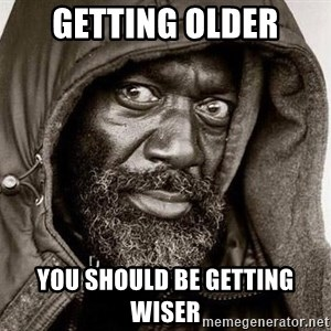 You Gonna Get Raped - GETTING OLDER YOU SHOULD BE GETTING WISER