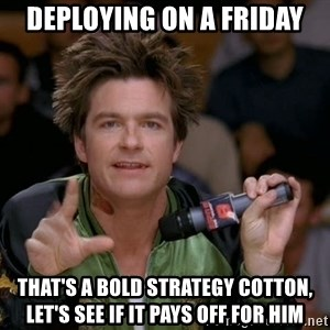 Bold Strategy Cotton - Deploying on a friday That's a bold strategy cotton, let's see if it pays off for him