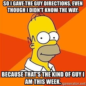 Homer Advice - So I gave the guy directions, even though I didn't know the way.  Because that's the kind of guy I am this week.
