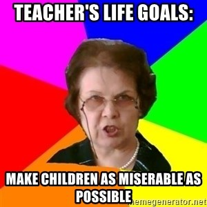 teacher - Teacher's life goals: Make children as miserable as possible