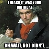 beethoven - I Heard it was your birthday Oh wait, no I didn't