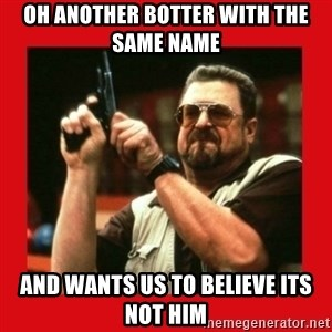 Angry Walter With Gun - Oh Another botter with the same name and wants us to believe its not him