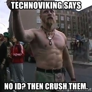 Techno Viking - Technoviking says No ID? Then crush them.