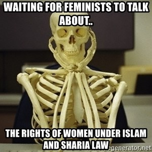 Skeleton waiting - Waiting for feminists to talk about.. the rights of women under islam and Sharia law