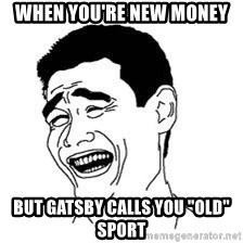 """Dumb Bitch Meme - when you're new money but gatsby calls you """"Old"""" sport"""