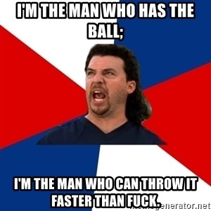 kenny powers - I'm the man who has the ball; I'm the man who can throw it faster than fuck.