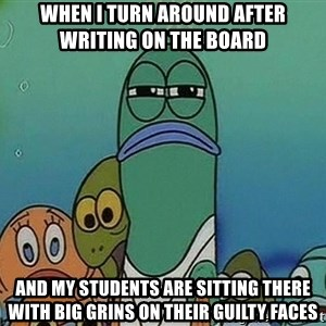 suspicious spongebob lifegaurd - When I turn around after writing on the board And my students are sitting there with big grins on their guilty faces