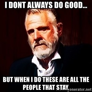 The Most Interesting Man In The World - I dont always do good... But when i do these are all the people that stay.
