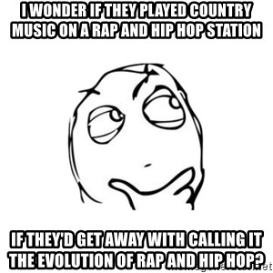thinking guy - I WONDER IF THEY PLAYED COUNTRY MUSIC ON A RAP AND HIP HOP STATION IF THEY'D GET AWAY WITH CALLING IT THE EVOLUTION OF RAP AND HIP HOP?