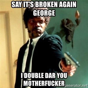 Jules Say What Again - Say it's broken again george I double dar you motherfucker