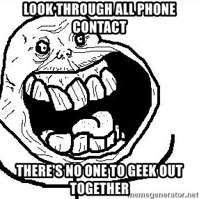 Happy Forever Alone - Look through all phone contact There's no one to geek out together