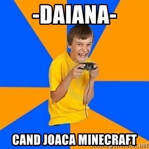 Annoying Gamer Kid - -daiana- cand joaca minecraft