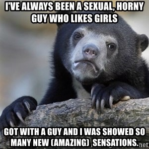 Confession Bear - I've ALWAYS BEEN A SEXUAL, HORNY Guy Who Likes GIRLS   Got WITH A Guy And I Was Showed SO Many NEW (AMAZING)  SENSATIONS.