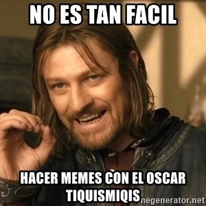 One does not simply HD - nO ES TAN FACIL HACER MEMES CON EL OSCAR TIQUISMIQIS