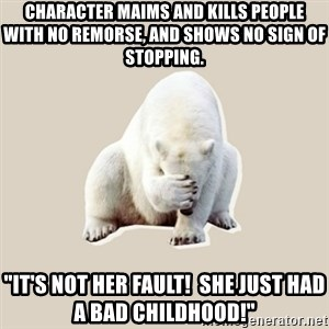 """Bad RPer Polar Bear - Character maims and kills people with no remorse, and shows no sign of stopping. """"It's not her fault!  She just had a bad childhood!"""""""
