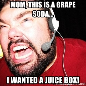 Angry Gamer - mom, this is a grape soda... i wanted a juice box!