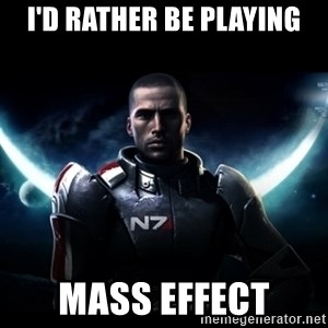 Mass Effect - I'd Rather be playing Mass effect
