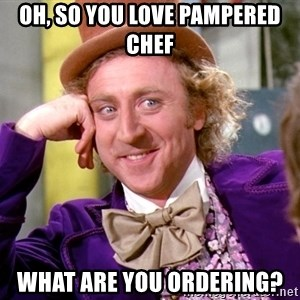 Willy Wonka - oh, so you love pampered chef what are you ordering?