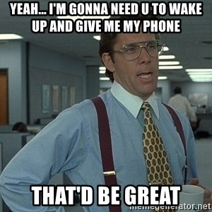 Bill Lumbergh - YEAH... I'M GONNA NEED U TO WAKE UP AND GIVE ME MY PHONE THAT'D BE GREAT