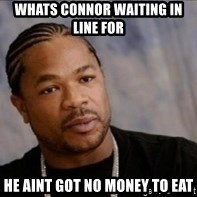 Xzibit WTF - Whats connor waiting in line for He aint got no money to eat