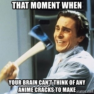Patrick Bateman With Axe - THAT MOMENT WHEN YOUR BRAIN CAN'T THINK OF ANY ANIME CRACKS TO MAKE