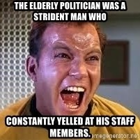 Screaming Captain Kirk - The elderly politician was a strident man who constantly yelled at his staff members.