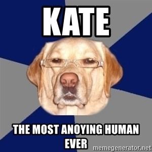 Racist Dog - kate the most anoying human ever